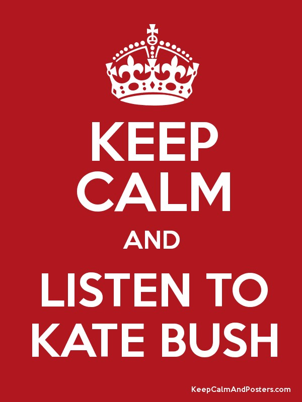 Keep Calm and Listen to Kate Bush